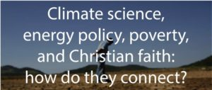 Climate Science, Energy Policy, Poverty, and Christian Faith: How do they Connect?